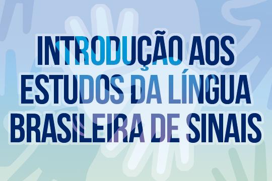 Introdução aos Estudos da Língua Brasileira de Sinais