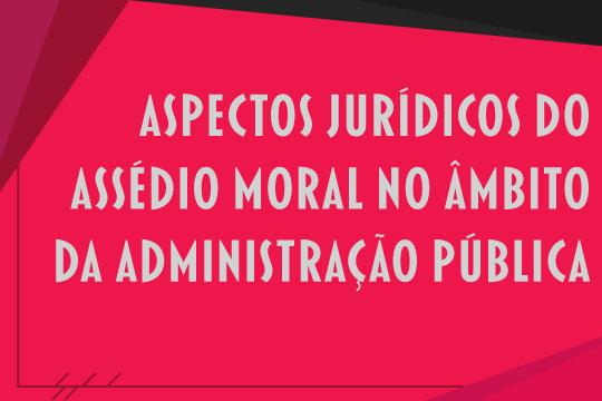 Aspectos jurídicos do assédio moral no âmbito da administração pública